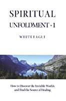 Spiritual Unfoldment 1: How to Discover the Invisible Worlds and Find the Source of Healing