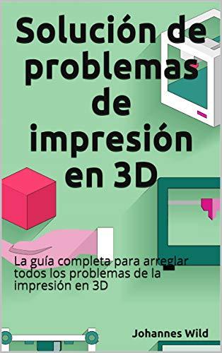 Solución de problemas de impresión en 3D: La guía completa para arreglar todos los problemas de la impresión en 3D (Spanish Edition)