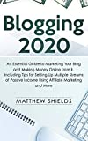 Blogging 2020: An Essential Guide to Marketing Your Blog and Making Money Online from It, Including Tips for Setting Up Multiple Streams of Passive Income Using Affiliate Marketing and More