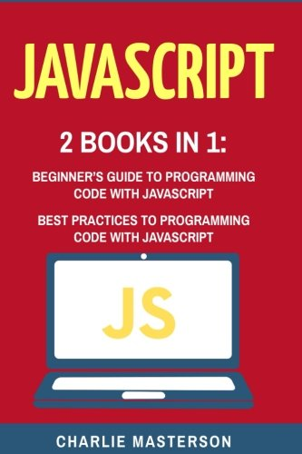 JavaScript: 2 Books in 1: Beginner's Guide + Best Practices to Programming Code with JavaScript (JavaScript, Java, Python, Code, Programming Language, Programming, Computer Programming) (Volume 2)