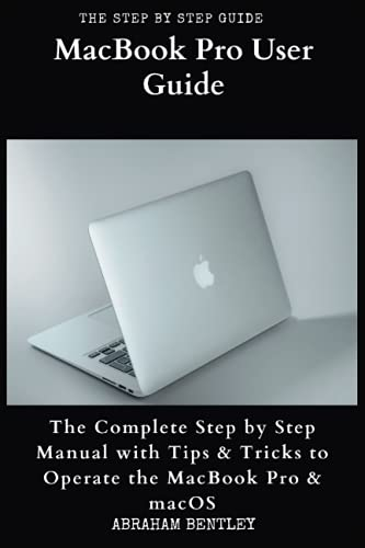 MacBook Pro User Guide: The Complete Step by Step Manual with Tips & Tricks to Operate the MacBook Pro and macOS