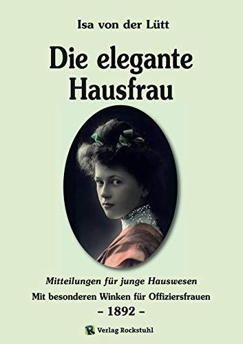 Die elegante Hausfrau 1892: Mitteilungen für junge Hauswesen - Mit besonderen Winken für Offiziersfrauen