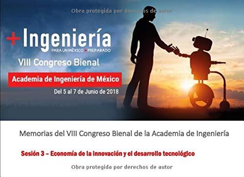 Memorias del VIII Congreso Bienal de la Academia de Ingeniería: Sesión 3 - Economía de la innovación y el desarrollo tecnológico