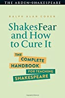 ShakesFear and How to Cure It: The Complete Handbook for Teaching Shakespeare (The Arden Shakespeare)