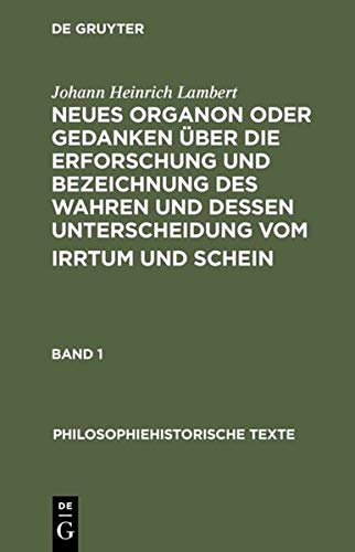 Neues Organon oder Gedanken über die Erforschung und Bezeichnung des Wahren und dessen Unterscheidung vom Irrtum und Schein (Philosophiehistorische Texte)