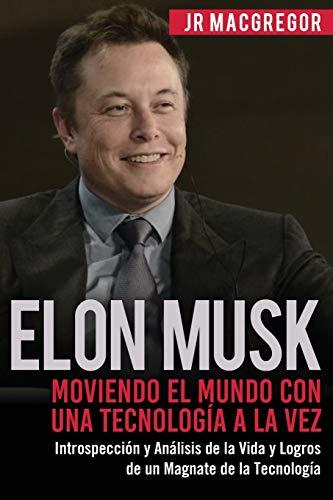 Elon Musk: Moviendo el Mundo con Una Tecnología a la Vez: Introspección y Análisis de la Vida y Logros de un Magnate de la Tecnología: 2 (Visionarios Billonarios)