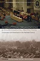 International Organizations and Environmental Protection: Conservation and Globalization in the Twentieth Century (Environment in History: International Perspectives (11))