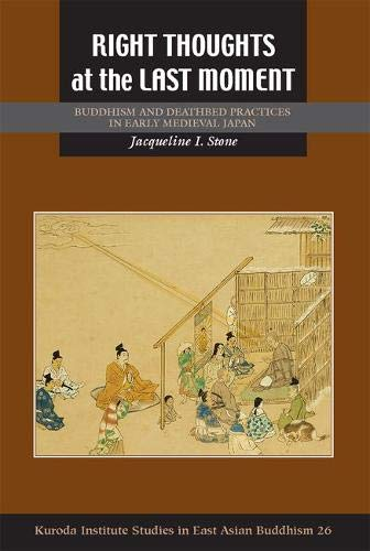 Right Thoughts at the Last Moment: Buddhism and Deathbed Practices in Early Medieval Japan (Kuroda Studies in East Asian Buddhism)