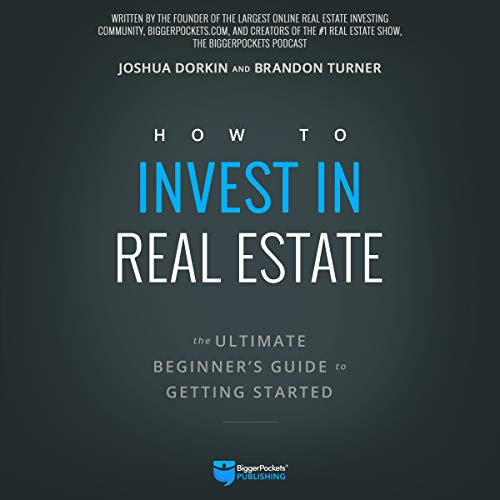How to Invest in Real Estate     The Ultimate Beginner's Guide to Getting Started              Written by:                                                                                                                                 Brandon Turner,                                                                                        Joshua Dorkin                               Narrated by:                                                                                                                                 Randy Streu                      Length: 8 hrs and 1 min     7 ratings     Overall 4.6