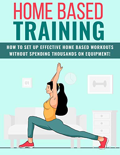 Effective Home Based Fitness Training: How To Setup Practical Home Based Workouts Without Spending A Fortune On Equipment (English Edition)