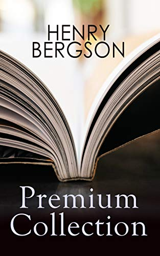 HENRY BERGSON Premium Collection: Laughter, Time and Free Will, Creative Evolution, Dreams & Meaning of the War & Dreams (From the Renowned Nobel Prize Winning Author & Philosopher)
