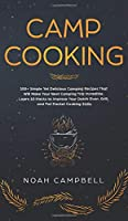 Camp Cooking: 100+ Simple Yet Delicious Camping Recipes That Will Make Your Next Camping Trip Incredible. Learn 10 Hacks to Improve Your Dutch Oven, Grill, and Foil Packet Cooking Skills