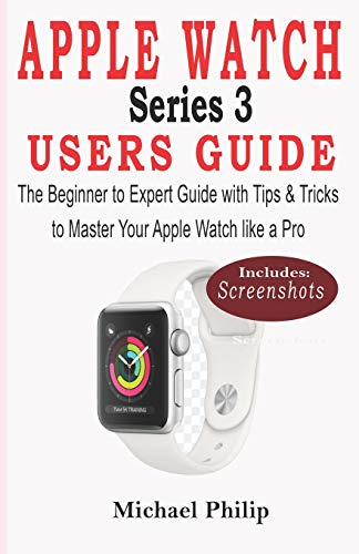 APPLE WATCH SERIES 3 USERS GUIDE: The Beginner to Expert Guide with Tips & Tricks to Master your Apple Watch like a Pro