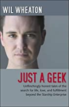 Just a Geek: Unflinchingly honest tales of the search for life, love, and fulfillment beyond the Starship Enterprise by Wil Wheaton (2004-07-02)