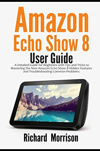 Amazon Echo Show 8 User Guide: A Detailed Guide for Beginners with Tips and Tricks to Mastering the New Amazon Echo Show 8 Hidden Features and Troubleshooting Common Problems