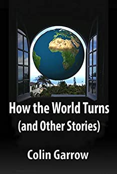 How the World Turns (and Other Stories) by [Colin Garrow]