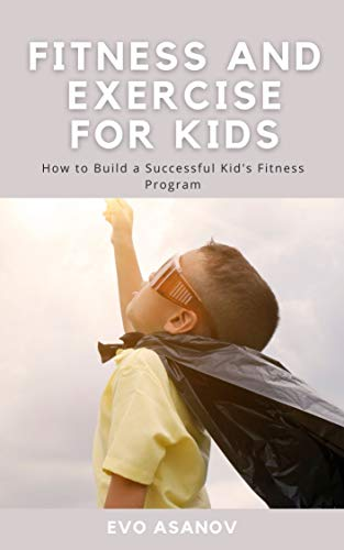 Fitness and Exercise for Kids: How to Build a Successful Kid's Fitness Program (English Edition)