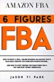 """AMAZON FBA: 6 FIGURES FBA: How to Build A -Real- Online Business on Amazon that's SCALABLE, Creates you Some Nice Passive Income… and How to STOP viewing the Damn Thing Like a """"Hit"""