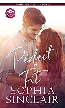 Perfect Fit: A smart and steamy opposites attract romance. (Small-Town Secrets Book 4) by [Sophia Sinclair]