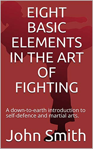 EIGHT BASIC ELEMENTS IN THE ART OF FIGHTING: A down-to-earth introduction to self-defence and martial arts. (English Edition)