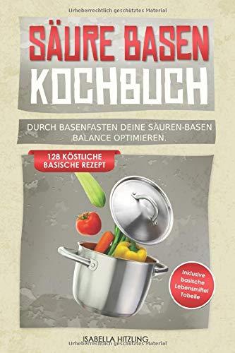 Säure Basen Kochbuch: Durch Basenfasten deine Säuren-Basen Balance optimieren. 128 köstliche basische Rezepte. Inklusive basische Lebensmitteltabelle