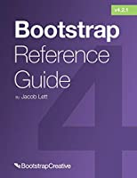 Bootstrap Reference Guide: Bootstrap 4 and 3 Cheat Sheets Collection Front Cover