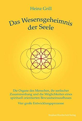 Das Wesensgeheimnis der Seele: Die Organe des Menschen, ihr seelischer Zusammenhang und die Möglichkeiten eines spirituell orientierten Bewusstseinsaufbaues - Vier große Entwicklungsprozesse