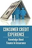 Consumer Credit Experience: Knowledge About Finance In Insuarance: Instruction To Save Money On Insurance Premiums (English Edition)