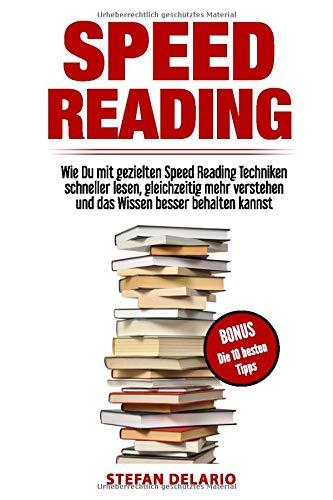 Speed Reading: Wie Du mit gezielten Speed Reading Techniken schneller lesen, gleichzeitig mehr verstehen und das Wissen besser behalten kannst: BONUS: Die 10 besten Tipps zum Thema Speed Reading