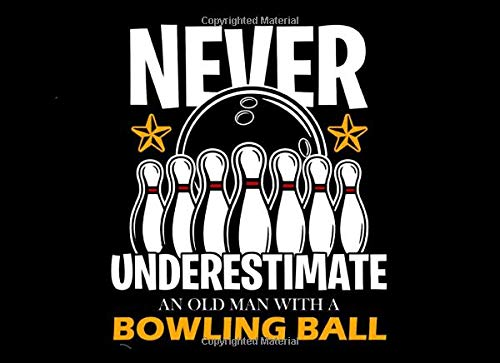 Never Underestimate an Old Man with a Bowling Ball: Bowling Journal for...