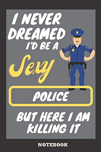 I Never Dreamed I'd Be A Sexy police But Here I Am Killing It: police Notebook / Journal, Funny police Gift For Women, Men And Students