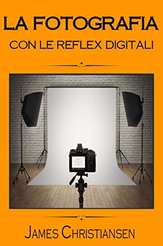 La Fotografia con le Reflex Digitali: Recensioni di reflex digitali per aiutarti a scegliere la migliore fotocamera in base al tuo budget