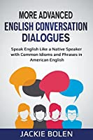More Advanced English Conversation Dialogues: Speak English Like a Native Speaker with Common Idioms, Phrases, and Expressions in American English