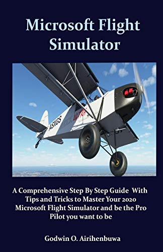 Microsoft Flight Stimulator: A Comprehensive Step By Step Guide With Tips and Tricks to Master Your 2020 Microsoft Flight Simulator and be the Pro Pilot you want to be