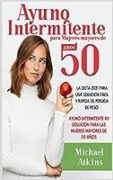 Ayuno Intermitente para Mujeres mayores de 50 años: La Dieta 2021 para una Solución Fácil y Rápida de Pérdida de Peso. Ayuno Intermitente 101 Solució para las Mujeres Mayores de 50 años (Dieta y Ayuno Intermitente Para Mujeres Mayores de 50 Años)