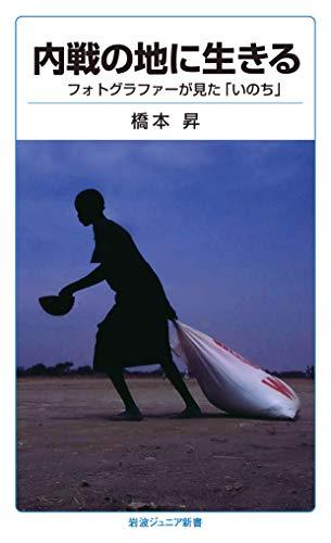 内戦の地に生きる: フォトグラファーが見た「いのち」 (岩波ジュニア新書)