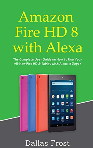 Amazon Fire HD 8 with Alexa: The Complete User Guide on How to Use Your All-New Fire HD 8 Tablet with Alexa in Depth