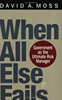 When All Else Fails: Government as the Ultimate Risk Manager by David A. Moss(2004-10-25)