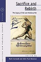 Sacrifice and Rebirth: The Legacy of the Last Habsburg War (Austrian and Habsburg Studies, 18)