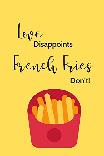 Love Disappoints, French Fries Don't!: 6x9 Funny Novelty French Fries-Themed Lined Notebook