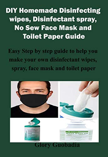 DIY Homemade Disinfecting wipes, Disinfectant spray, No Sew Face Mask and Toilet Paper Guide: Easy Step by step guide to help you make your own disinfectant ... face mask and toilet (English Edition)