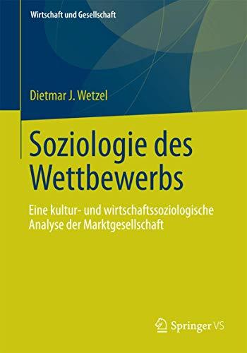 Soziologie des Wettbewerbs: Eine kultur- und wirtschaftssoziologische Analyse der Marktgesellschaft (Wirtschaft + Gesellschaft)