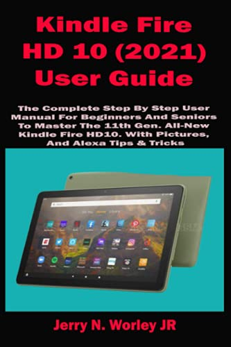 Kindle Fire HD 10 (2021) User Guide: The Complete Step By Step User Manual For Beginners And Seniors To Master The 11th Gen. All-New Kindle Fire HD10. With Pictures, And Alexa Tips & Tricks