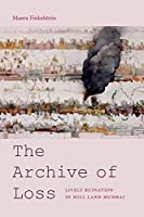 The Archive of Loss: Lively Ruination in Mill Land Mumbai