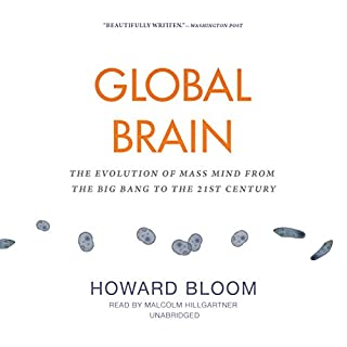 Global Brain     The Evolution of Mass Mind from the Big Bang to the 21st Century              By:                                                                                                                                 Howard Bloom                               Narrated by:                                                                                                                                 Malcolm Hillgartner                      Length: 10 hrs and 51 mins     3 ratings     Overall 4.7