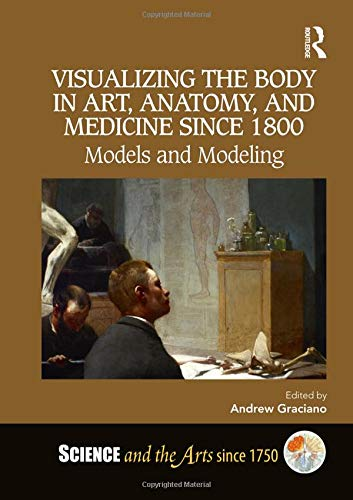 Download Visualizing the Body in Art, Anatomy, and Medicine since 1800: Models and Modeling (Science and the Arts since 1750) 113854437X