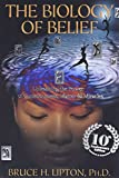 BIOLOGY OF BELIEF ANNIV/E 10/E: Unleashing the Power of Consciousness, Matter & Miracles
