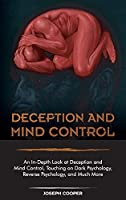 Deception and Mind Control: An In-Depth Look at Deception and Mind Control, Touching on Dark Psychology, Reverse Psychology, and Much More