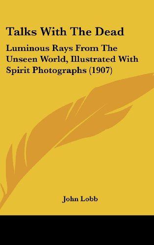 Talks with the Dead: Luminous Rays from the Unseen World, Illustrated with Spirit Photographs (1907)
