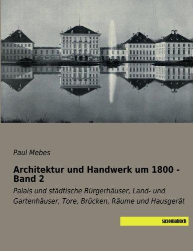 Architektur und Handwerk um 1800 - Band 2: Palais und staedtische Buergerhaeuser, Land- und Gartenhaeuser, Tore, Bruecken, Raeume und Hausgeraet